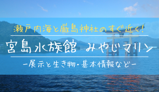 厳島神社のすぐ近く!宮島水族館「みやじマリン」の見どころを徹底解説